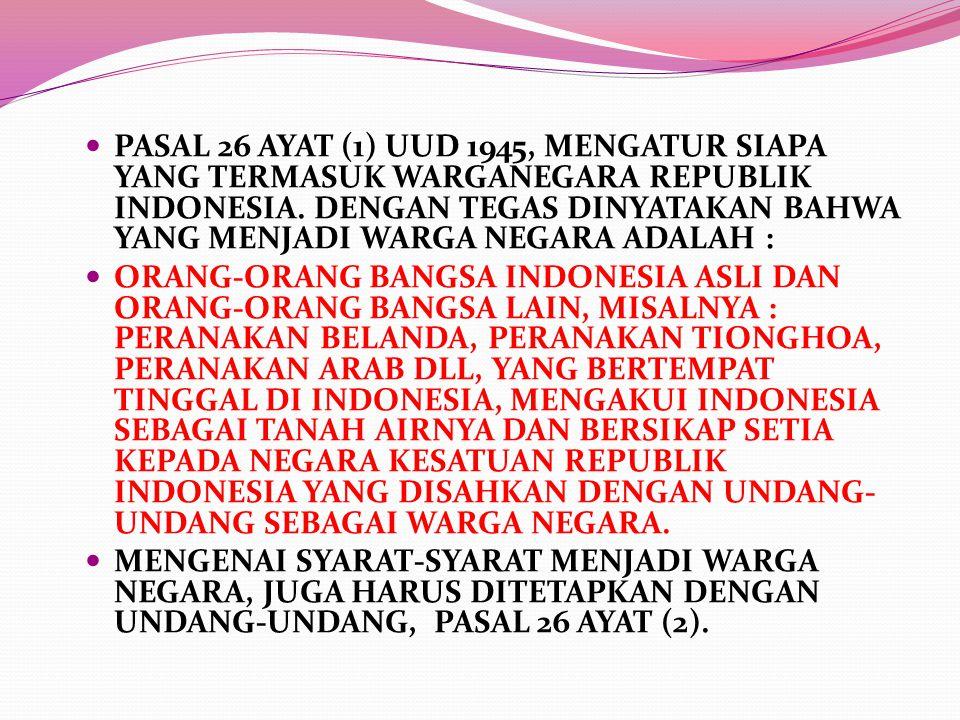 PASAL 26 AYAT (1) UUD 1945, MENGATUR SIAPA YANG TERMASUK WARGANEGARA REPUBLIK INDONESIA. DENGAN TEGAS DINYATAKAN BAHWA YANG MENJADI WARGA NEGARA ADALA