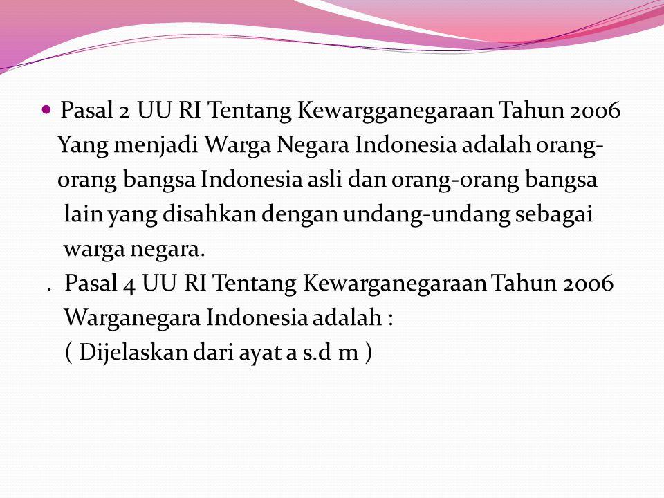 Pasal 2 UU RI Tentang Kewargganegaraan Tahun 2006 Yang menjadi Warga Negara Indonesia adalah orang- orang bangsa Indonesia asli dan orang-orang bangsa