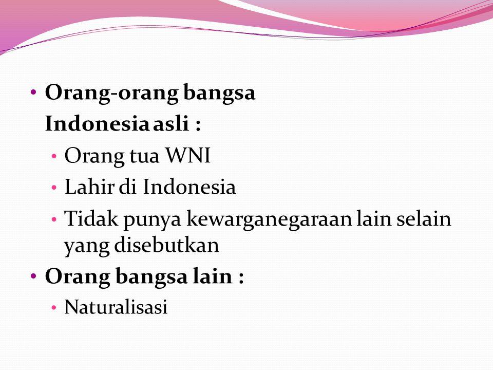 Orang-orang bangsa Indonesia asli : Orang tua WNI Lahir di Indonesia Tidak punya kewarganegaraan lain selain yang disebutkan Orang bangsa lain : Natur