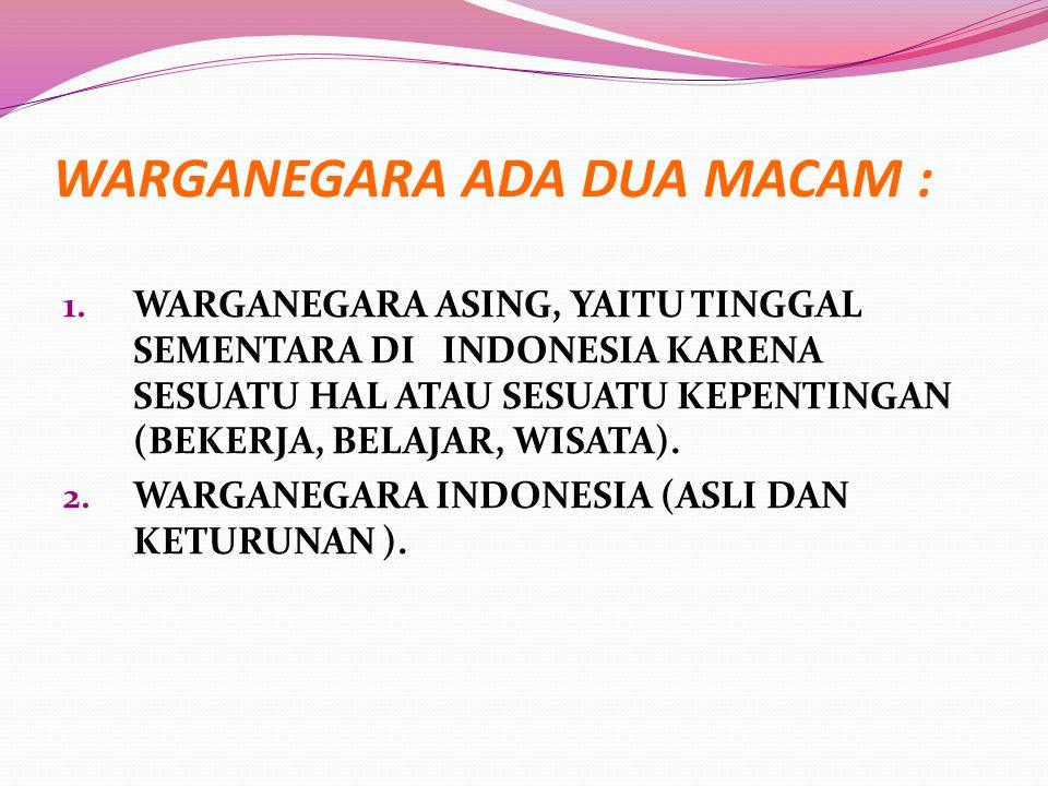 WARGANEGARA ADA DUA MACAM : 1. WARGANEGARA ASING, YAITU TINGGAL SEMENTARA DI INDONESIA KARENA SESUATU HAL ATAU SESUATU KEPENTINGAN (BEKERJA, BELAJAR,