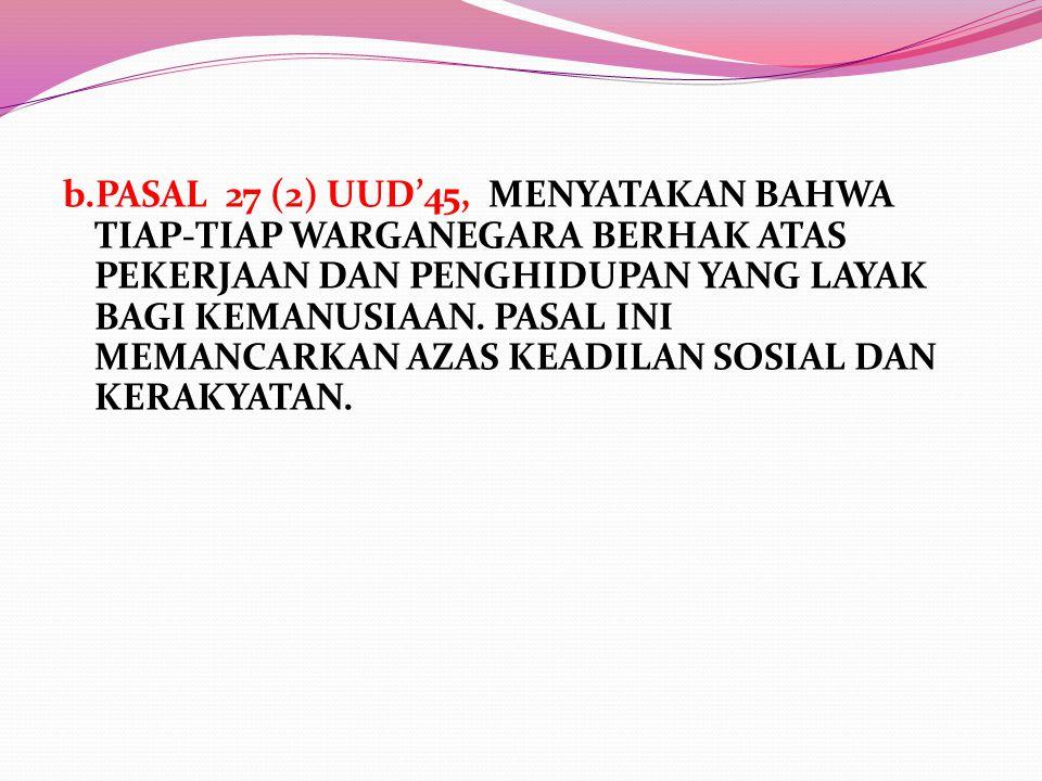 b.PASAL 27 (2) UUD'45, MENYATAKAN BAHWA TIAP-TIAP WARGANEGARA BERHAK ATAS PEKERJAAN DAN PENGHIDUPAN YANG LAYAK BAGI KEMANUSIAAN. PASAL INI MEMANCARKAN