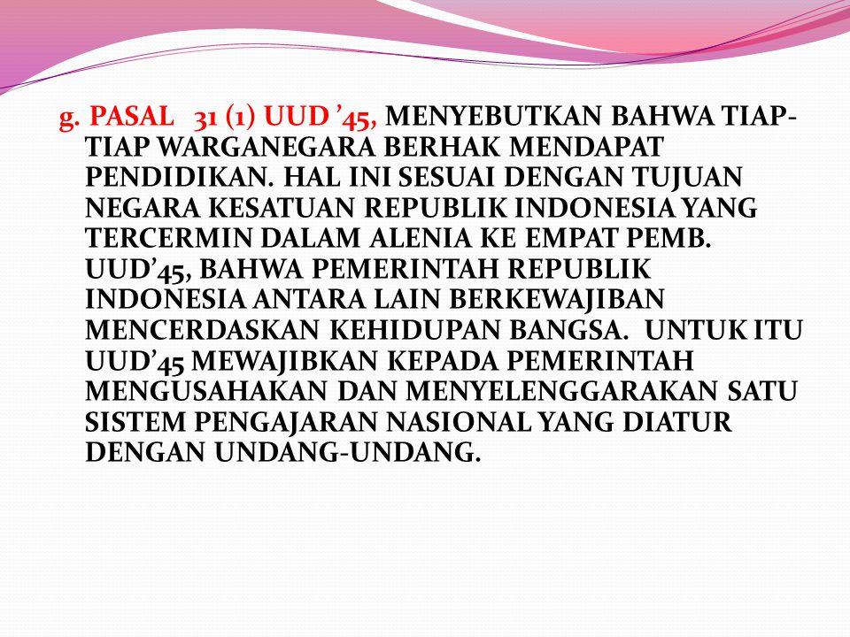 g. PASAL 31 (1) UUD '45, MENYEBUTKAN BAHWA TIAP- TIAP WARGANEGARA BERHAK MENDAPAT PENDIDIKAN. HAL INI SESUAI DENGAN TUJUAN NEGARA KESATUAN REPUBLIK IN