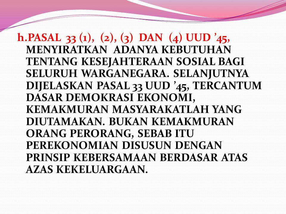 h.PASAL 33 (1), (2), (3) DAN (4) UUD '45, MENYIRATKAN ADANYA KEBUTUHAN TENTANG KESEJAHTERAAN SOSIAL BAGI SELURUH WARGANEGARA. SELANJUTNYA DIJELASKAN P