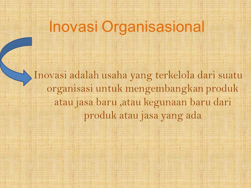 Inovasi Organisasional Inovasi adalah usaha yang terkelola dari suatu organisasi untuk mengembangkan produk atau jasa baru,atau kegunaan baru dari pro