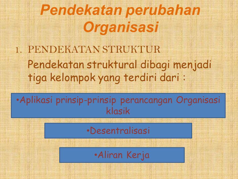 Pendekatan perubahan Organisasi 1.PENDEKATAN STRUKTUR Pendekatan struktural dibagi menjadi tiga kelompok yang terdiri dari : Aplikasi prinsip-prinsip
