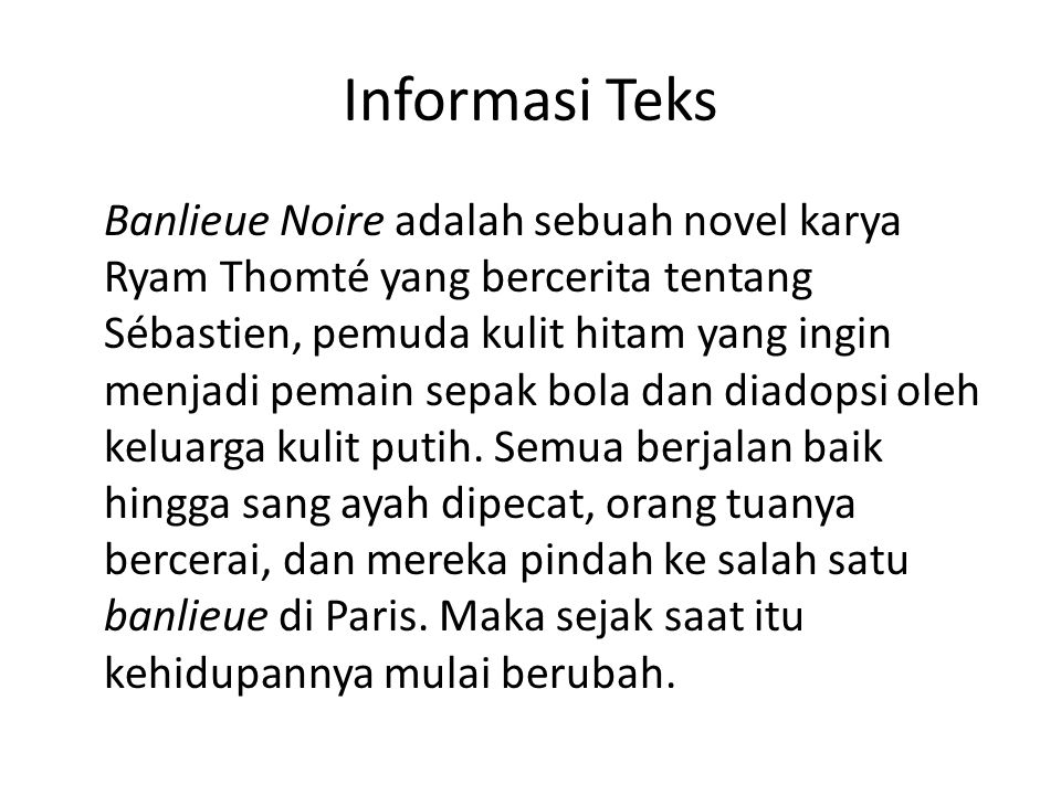Informasi Teks Banlieue Noire adalah sebuah novel karya Ryam Thomté yang bercerita tentang Sébastien, pemuda kulit hitam yang ingin menjadi pemain sepak bola dan diadopsi oleh keluarga kulit putih.