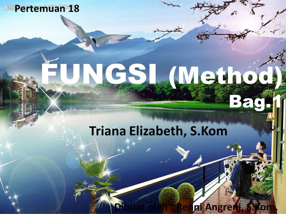 Pertemuan 18 FUNGSI (Method) Bag.1 Dibuat oleh : Renni Angreni, S.Kom. Triana Elizabeth, S.Kom