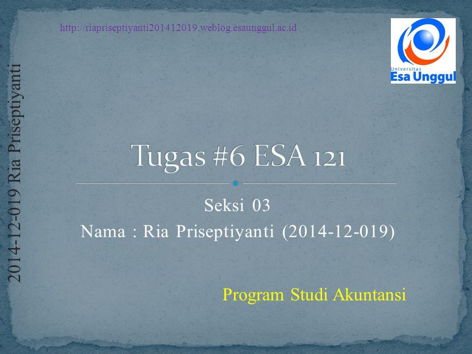 http://riapriseptiyanti201412019.weblog.esaunggul.ac.id 2 0 1 4 - 1 2 - 0 1 9 R i a P r i s e p t i y a n t i Program Studi Akuntansi Seksi 03 Nama : Ria Priseptiyanti (2014-12-019)