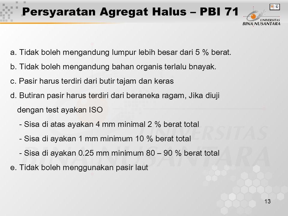13 Persyaratan Agregat Halus – PBI 71 a. Tidak boleh mengandung lumpur lebih besar dari 5 % berat. b. Tidak boleh mengandung bahan organis terlalu bna