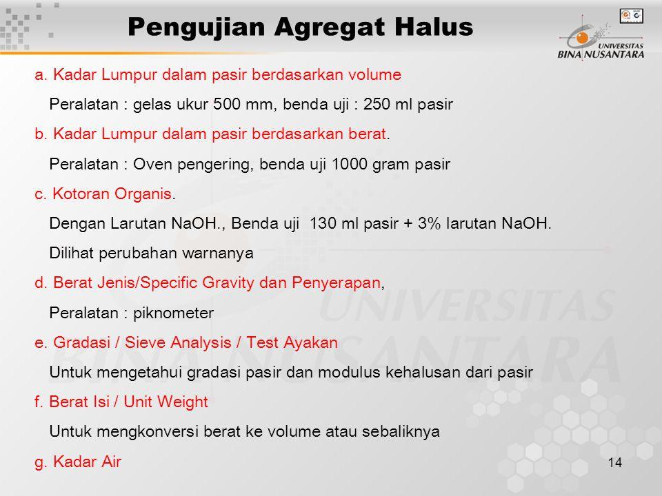 14 Pengujian Agregat Halus a. Kadar Lumpur dalam pasir berdasarkan volume Peralatan : gelas ukur 500 mm, benda uji : 250 ml pasir b. Kadar Lumpur dala