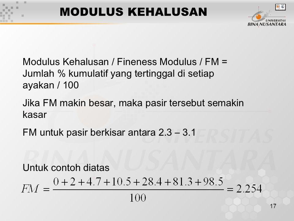 17 MODULUS KEHALUSAN Modulus Kehalusan / Fineness Modulus / FM = Jumlah % kumulatif yang tertinggal di setiap ayakan / 100 Jika FM makin besar, maka p
