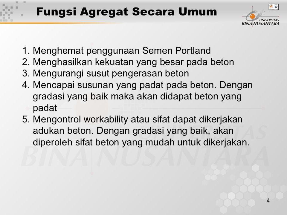 4 Fungsi Agregat Secara Umum 1.Menghemat penggunaan Semen Portland 2.Menghasilkan kekuatan yang besar pada beton 3.Mengurangi susut pengerasan beton 4