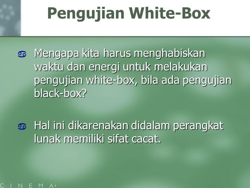 Pengujian White-Box  Mengapa kita harus menghabiskan waktu dan energi untuk melakukan pengujian white-box, bila ada pengujian black-box?  Hal ini di