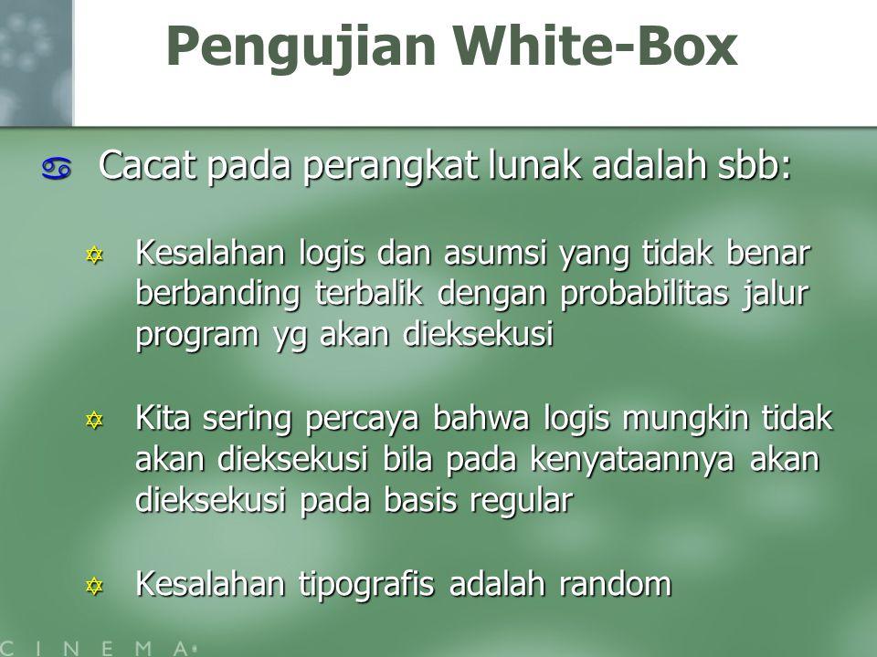 Pengujian White-Box  Cacat pada perangkat lunak adalah sbb:  Kesalahan logis dan asumsi yang tidak benar berbanding terbalik dengan probabilitas jalur program yg akan dieksekusi  Kita sering percaya bahwa logis mungkin tidak akan dieksekusi bila pada kenyataannya akan dieksekusi pada basis regular  Kesalahan tipografis adalah random