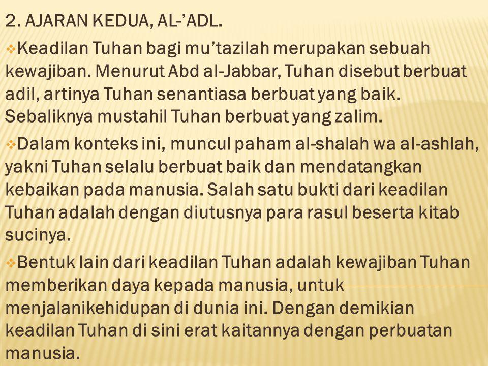2. AJARAN KEDUA, AL-'ADL.  Keadilan Tuhan bagi mu'tazilah merupakan sebuah kewajiban. Menurut Abd al-Jabbar, Tuhan disebut berbuat adil, artinya Tuha