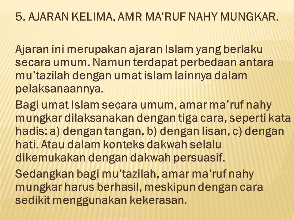 5. AJARAN KELIMA, AMR MA'RUF NAHY MUNGKAR. Ajaran ini merupakan ajaran Islam yang berlaku secara umum. Namun terdapat perbedaan antara mu'tazilah deng