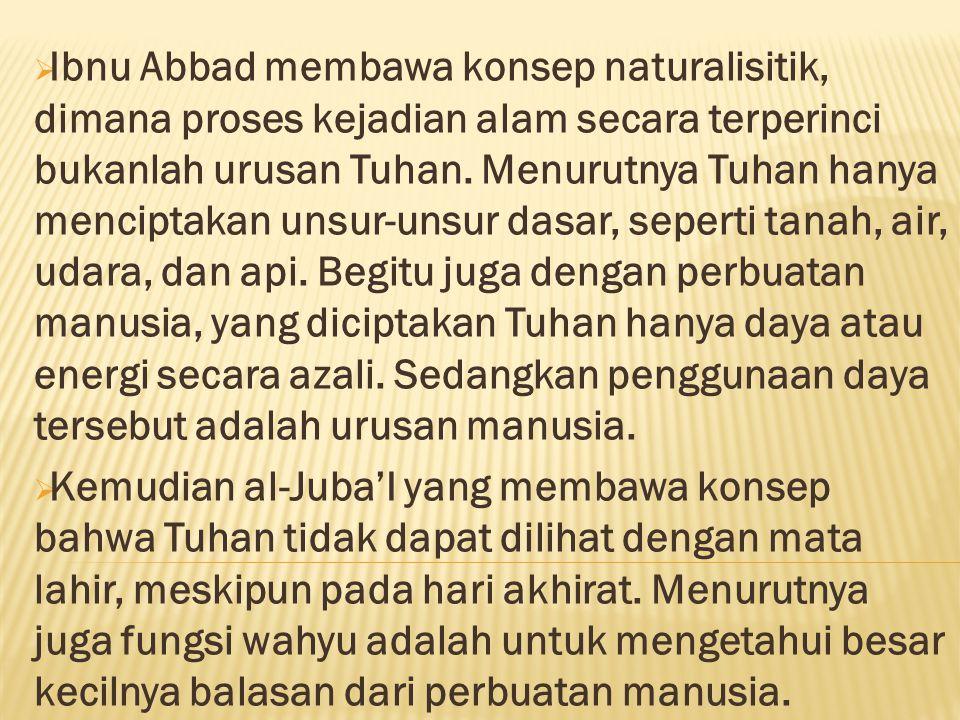  Ibnu Abbad membawa konsep naturalisitik, dimana proses kejadian alam secara terperinci bukanlah urusan Tuhan. Menurutnya Tuhan hanya menciptakan uns