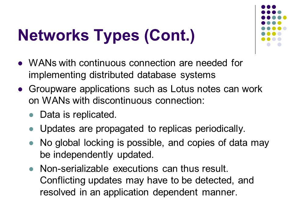 Networks Types (Cont.) WANs with continuous connection are needed for implementing distributed database systems Groupware applications such as Lotus n