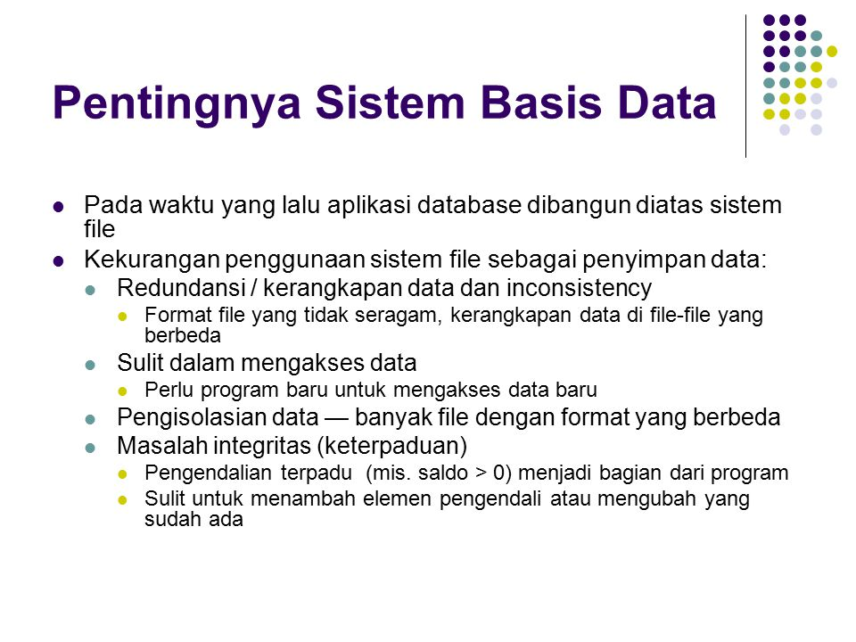Pentingnya Sistem Basis Data Kekurangan sistem file Pengubahan atomik Kesalahan mungkin mengakibatkan database dalam kedaan yang tidak konsisten dengan data yang baru yang dihasilkan Mis.