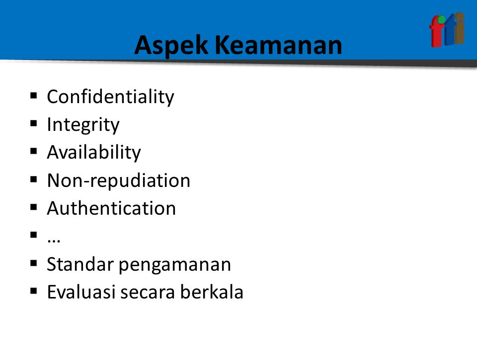 Aspek Keamanan  Confidentiality  Integrity  Availability  Non-repudiation  Authentication  …  Standar pengamanan  Evaluasi secara berkala