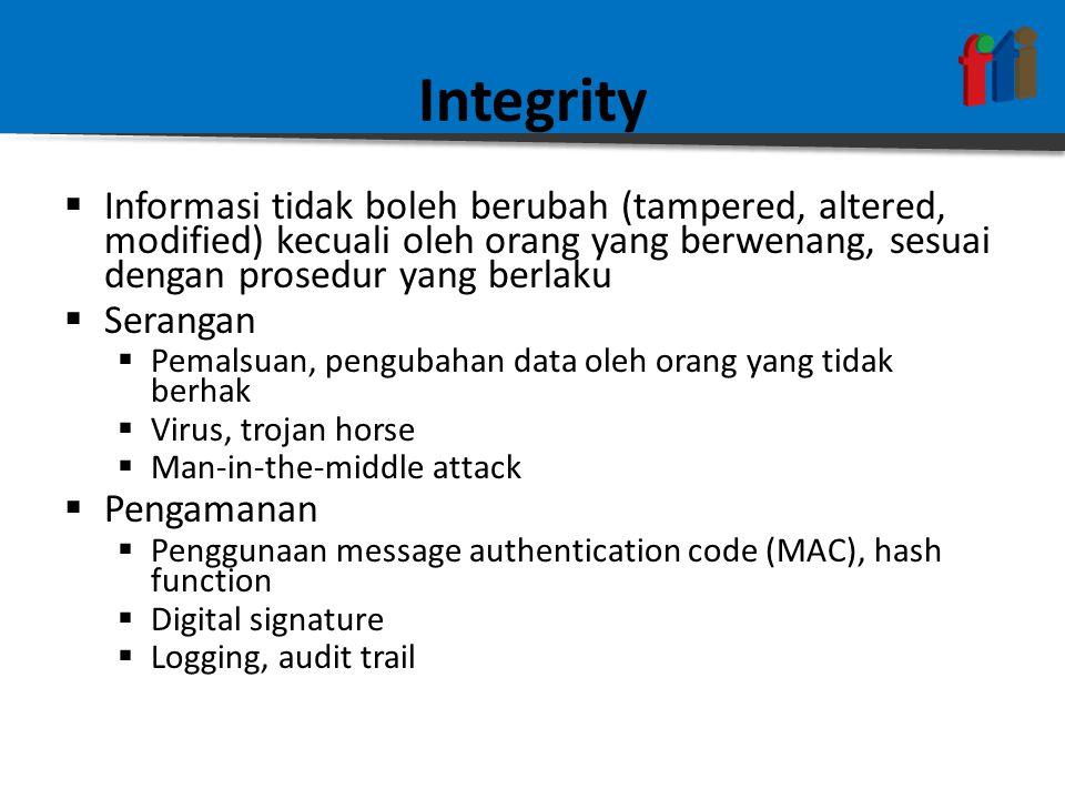 Integrity  Informasi tidak boleh berubah (tampered, altered, modified) kecuali oleh orang yang berwenang, sesuai dengan prosedur yang berlaku  Serangan  Pemalsuan, pengubahan data oleh orang yang tidak berhak  Virus, trojan horse  Man-in-the-middle attack  Pengamanan  Penggunaan message authentication code (MAC), hash function  Digital signature  Logging, audit trail
