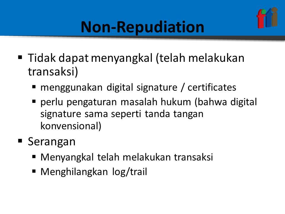 Non-Repudiation  Tidak dapat menyangkal (telah melakukan transaksi)  menggunakan digital signature / certificates  perlu pengaturan masalah hukum (bahwa digital signature sama seperti tanda tangan konvensional)  Serangan  Menyangkal telah melakukan transaksi  Menghilangkan log/trail