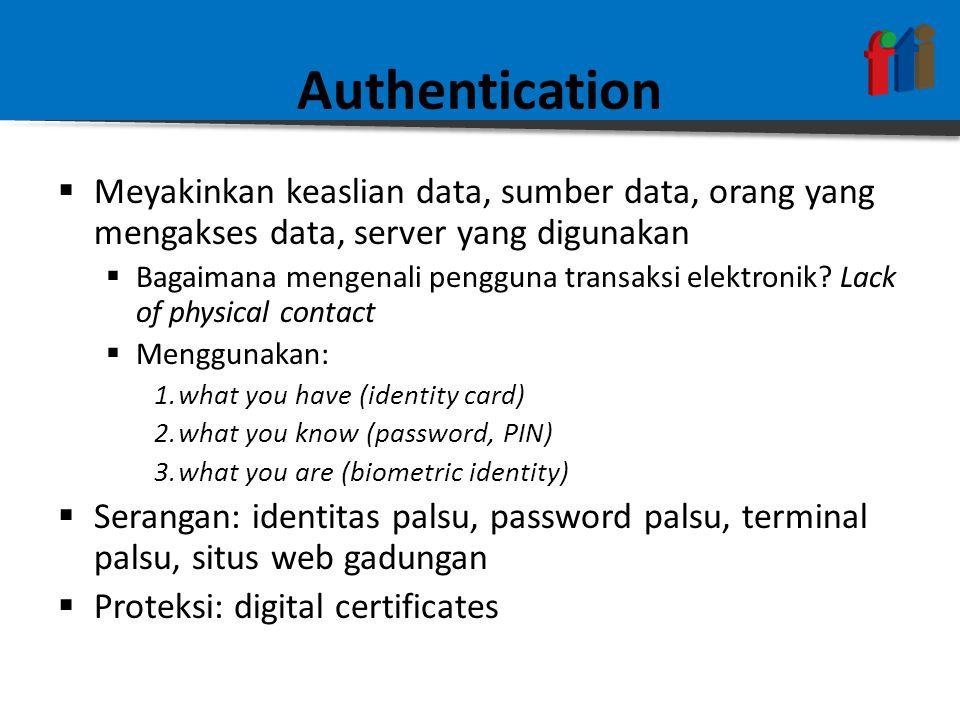 Authentication  Meyakinkan keaslian data, sumber data, orang yang mengakses data, server yang digunakan  Bagaimana mengenali pengguna transaksi elektronik.
