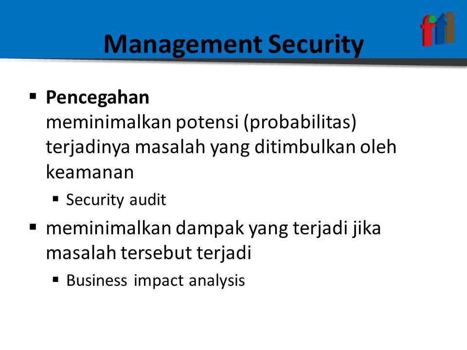 Management Security  Pencegahan meminimalkan potensi (probabilitas) terjadinya masalah yang ditimbulkan oleh keamanan  Security audit  meminimalkan dampak yang terjadi jika masalah tersebut terjadi  Business impact analysis