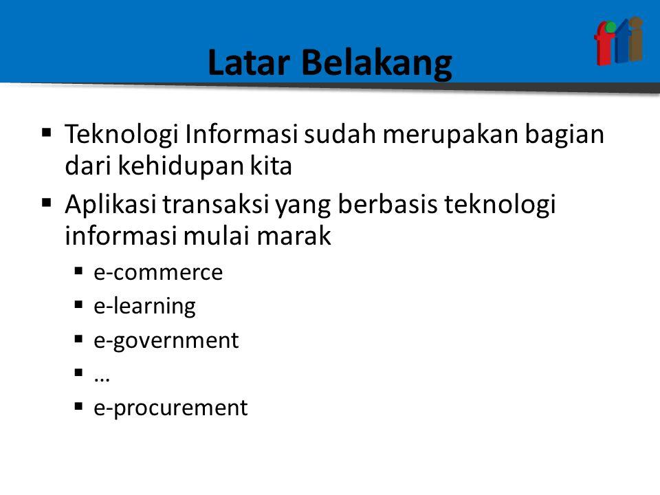 Latar Belakang  Teknologi Informasi sudah merupakan bagian dari kehidupan kita  Aplikasi transaksi yang berbasis teknologi informasi mulai marak  e-commerce  e-learning  e-government  …  e-procurement
