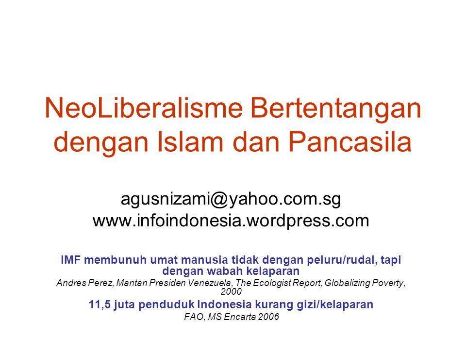 NeoLiberalisme Bertentangan dengan Islam dan Pancasila agusnizami@yahoo.com.sg www.infoindonesia.wordpress.com IMF membunuh umat manusia tidak dengan