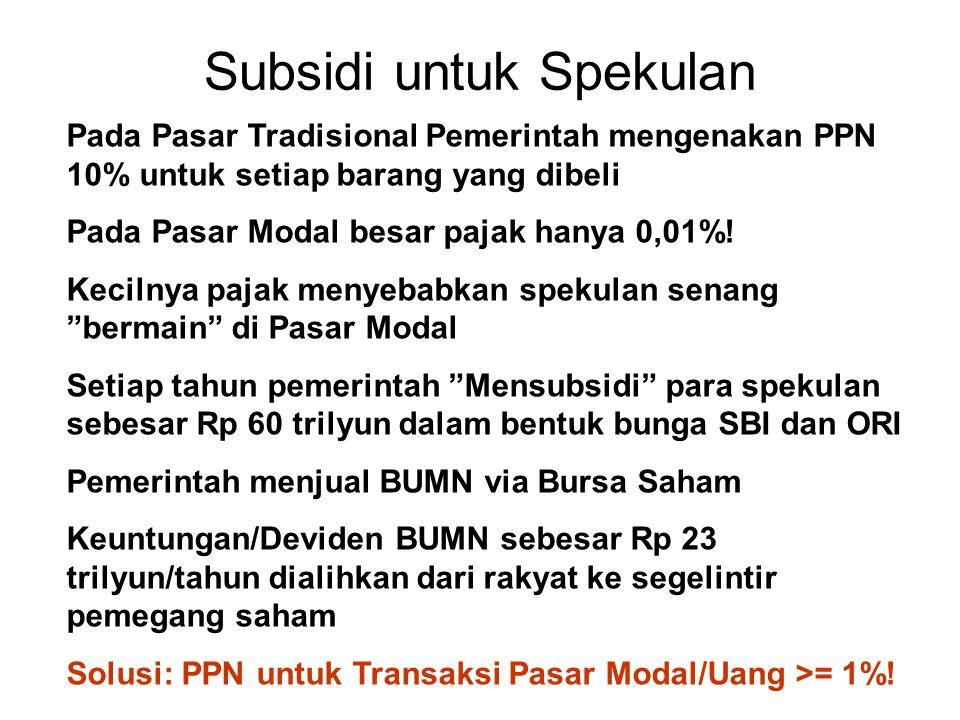 Subsidi untuk Spekulan Pada Pasar Tradisional Pemerintah mengenakan PPN 10% untuk setiap barang yang dibeli Pada Pasar Modal besar pajak hanya 0,01%!