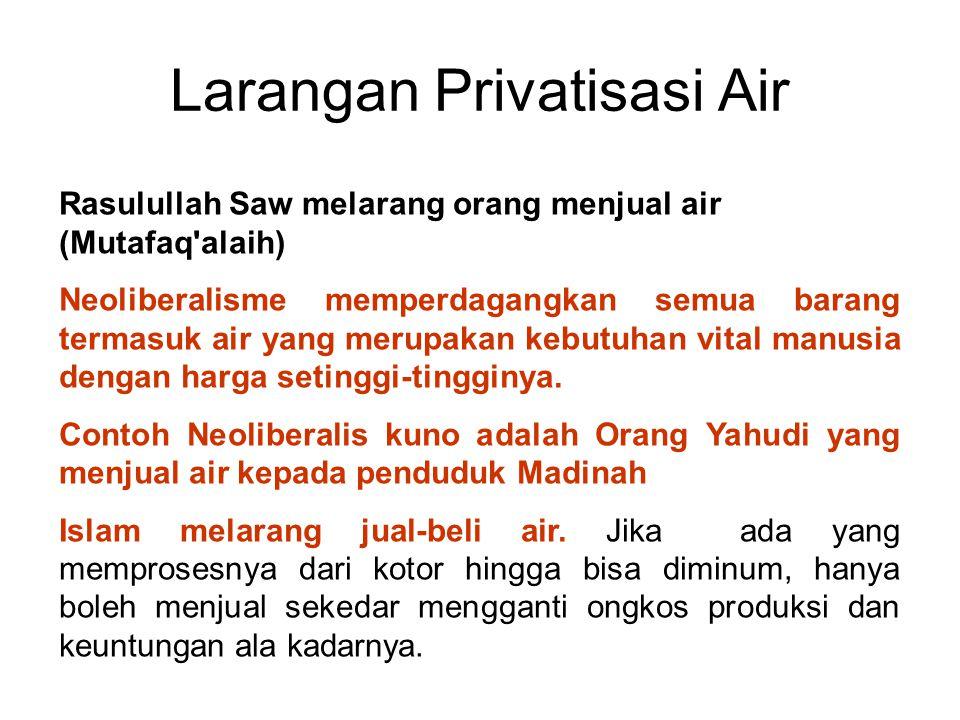 Larangan Privatisasi Air Rasulullah Saw melarang orang menjual air (Mutafaq'alaih) Neoliberalisme memperdagangkan semua barang termasuk air yang merup