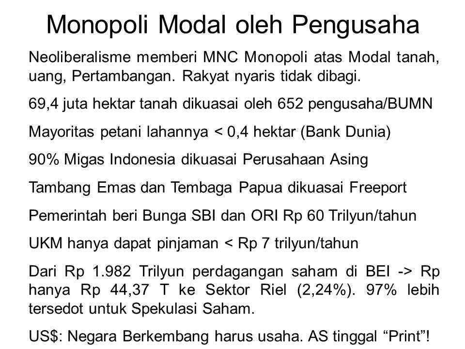 Monopoli Modal oleh Pengusaha Neoliberalisme memberi MNC Monopoli atas Modal tanah, uang, Pertambangan. Rakyat nyaris tidak dibagi. 69,4 juta hektar t