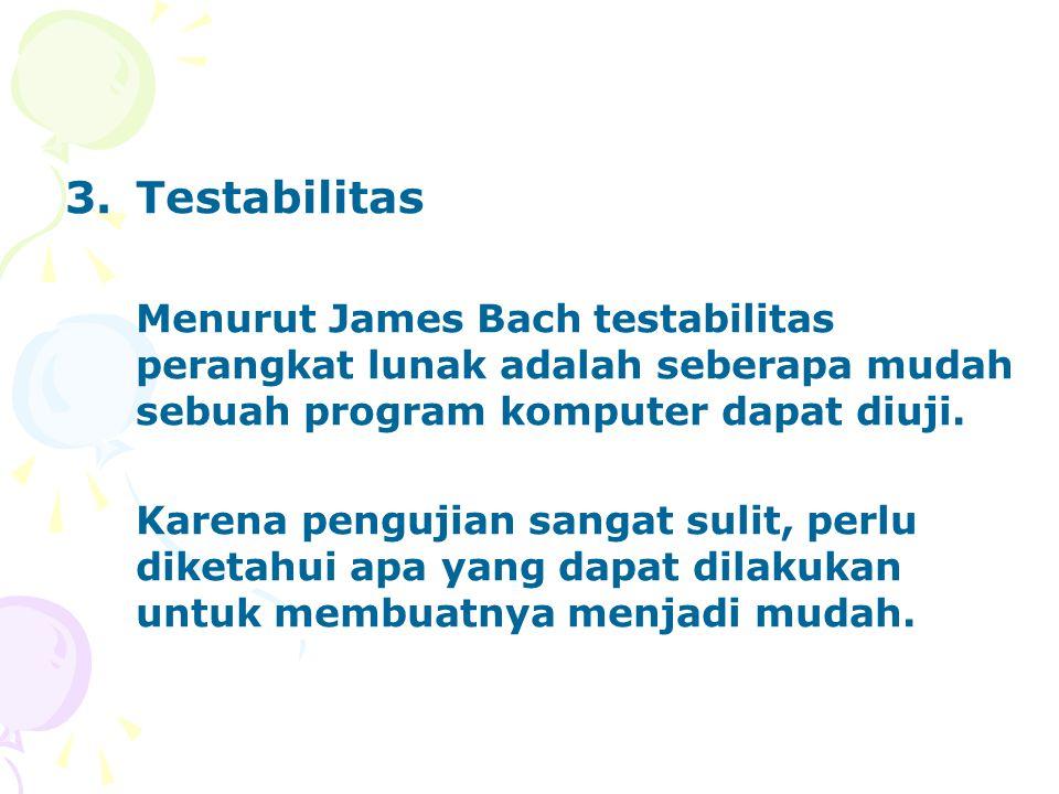 3.Testabilitas Menurut James Bach testabilitas perangkat lunak adalah seberapa mudah sebuah program komputer dapat diuji. Karena pengujian sangat suli