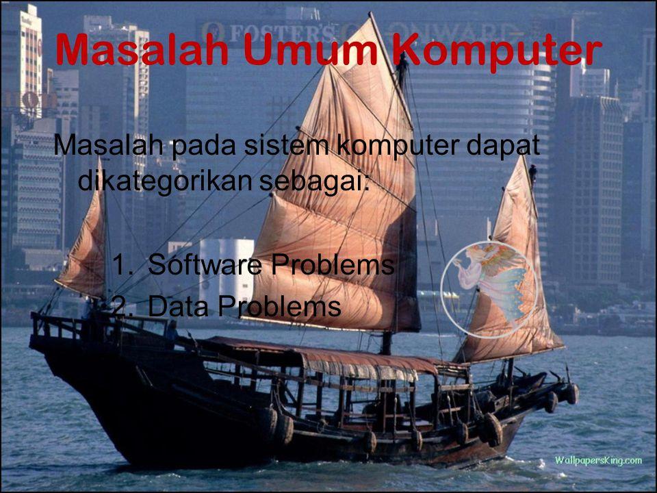 Masalah Umum Komputer Masalah pada sistem komputer dapat dikategorikan sebagai: 1.Software Problems 2.Data Problems