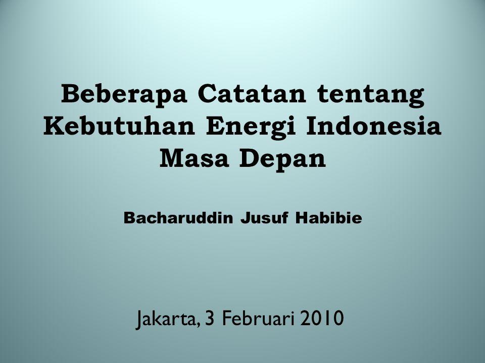 Beberapa Catatan tentang Kebutuhan Energi Indonesia Masa Depan Bacharuddin Jusuf Habibie Jakarta, 3 Februari 2010