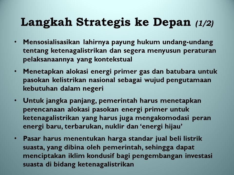 Langkah Strategis ke Depan (1/2) Mensosialisasikan lahirnya payung hukum undang-undang tentang ketenagalistrikan dan segera menyusun peraturan pelaksa