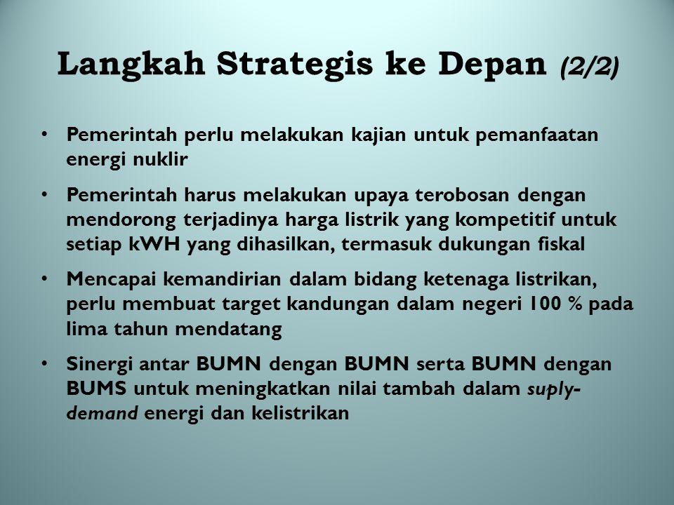 Langkah Strategis ke Depan (2/2) Pemerintah perlu melakukan kajian untuk pemanfaatan energi nuklir Pemerintah harus melakukan upaya terobosan dengan m