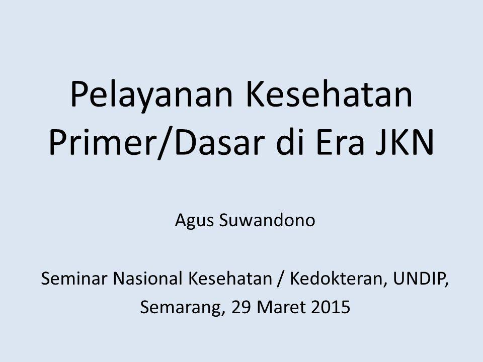Pelayanan Kesehatan Primer/Dasar di Era JKN Agus Suwandono Seminar Nasional Kesehatan / Kedokteran, UNDIP, Semarang, 29 Maret 2015