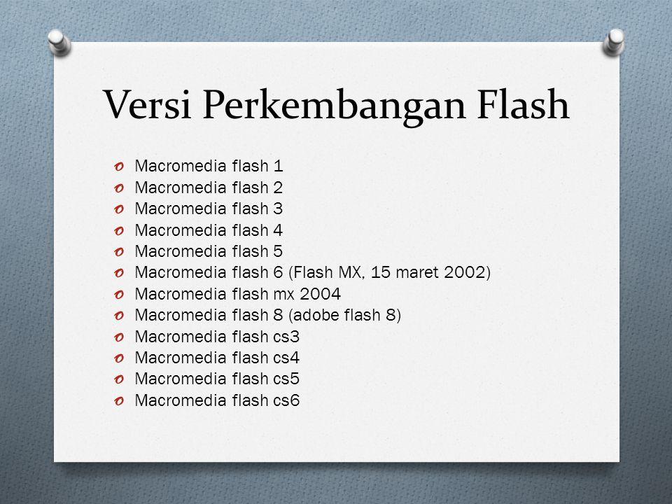 Versi Perkembangan Flash o Macromedia flash 1 o Macromedia flash 2 o Macromedia flash 3 o Macromedia flash 4 o Macromedia flash 5 o Macromedia flash 6