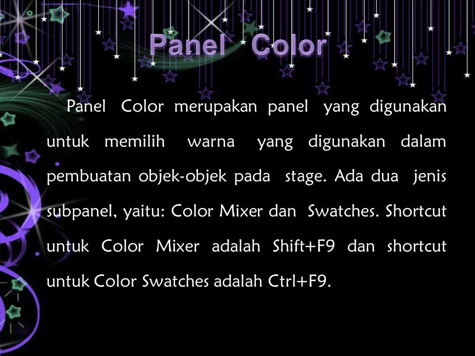 Panel Color merupakan panel yang digunakan untuk memilih warna yang digunakan dalam pembuatan objek-objek pada stage. Ada dua jenis subpanel, yaitu: C