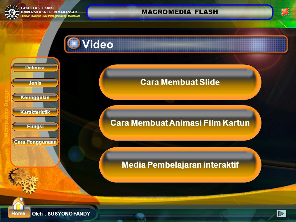 MACROMEDIA FLASH Oleh : SUSYONO FANDY FAKULTAS TEKNIK UNIVERSITAS NEGERI MAKASSAR Alamat: Kampus UNM Parangtambung Makasssar Home Video Media Pembelajaran interaktif Cara Membuat Slide Cara Membuat Animasi Film Kartun Defenisi Fungsi Jenis Keunggulan Karakteristik Cara Penggunaan