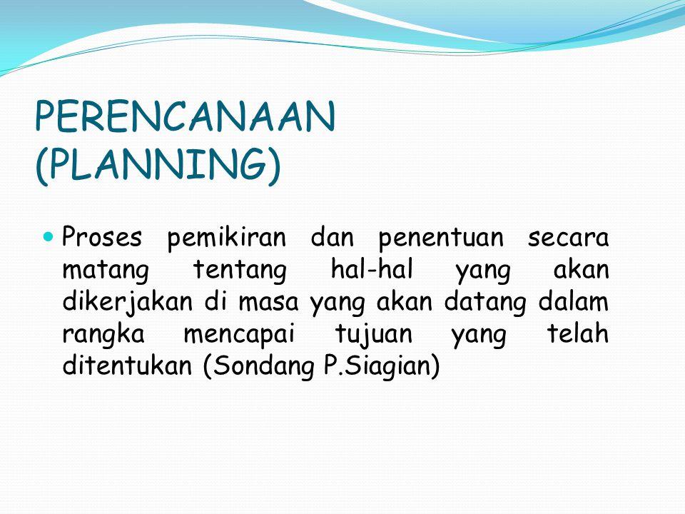 PERENCANAAN (PLANNING) Proses pemikiran dan penentuan secara matang tentang hal-hal yang akan dikerjakan di masa yang akan datang dalam rangka mencapa