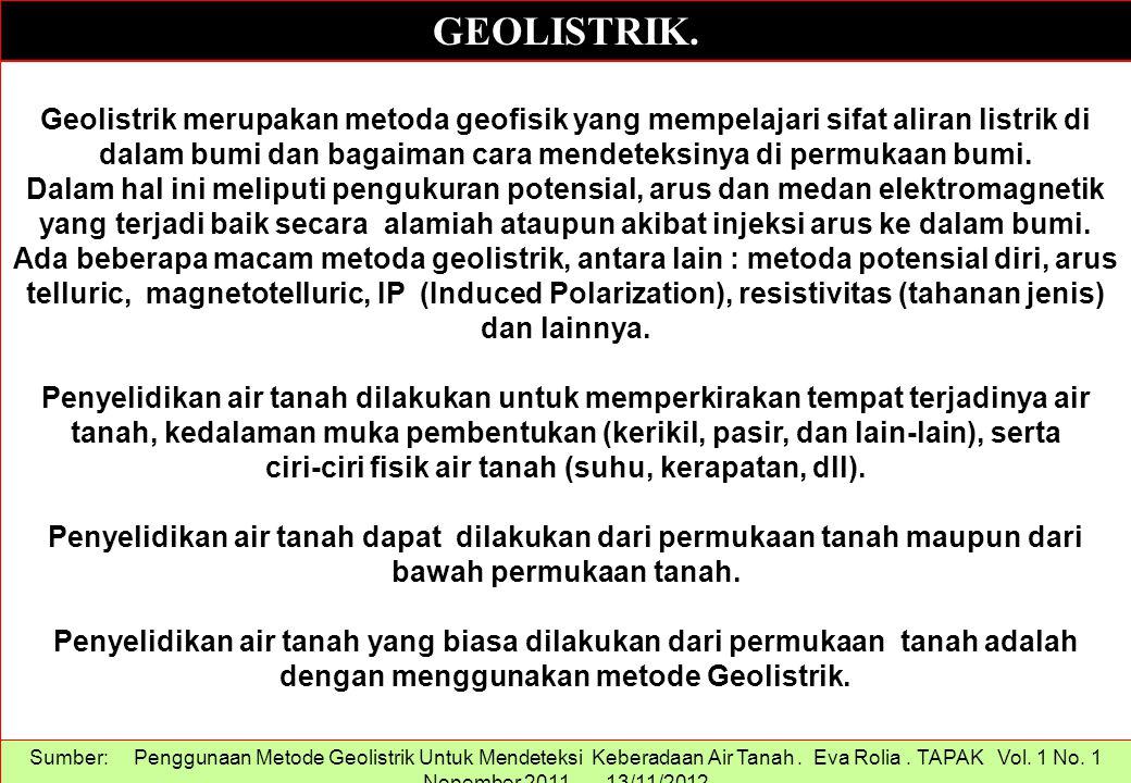 GEOLISTRIK. Sumber: Penggunaan Metode Geolistrik Untuk Mendeteksi Keberadaan Air Tanah. Eva Rolia. TAPAK Vol. 1 No. 1 Nopember 2011..... 13/11/2012 Ge