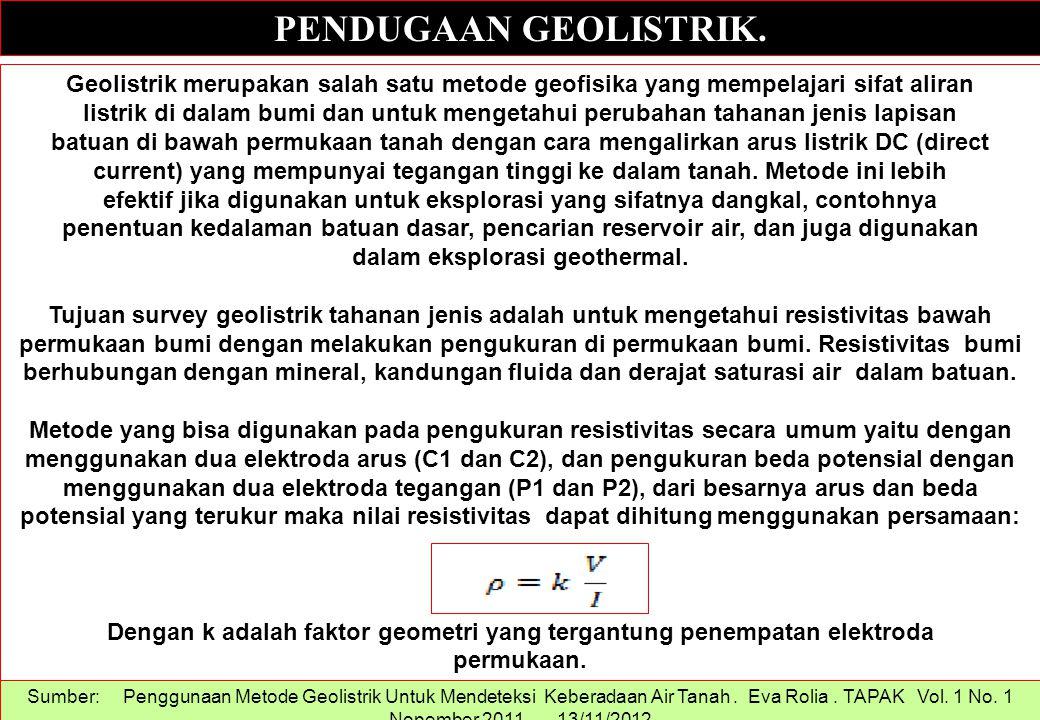 PENDUGAAN GEOLISTRIK. Geolistrik merupakan salah satu metode geofisika yang mempelajari sifat aliran listrik di dalam bumi dan untuk mengetahui peruba