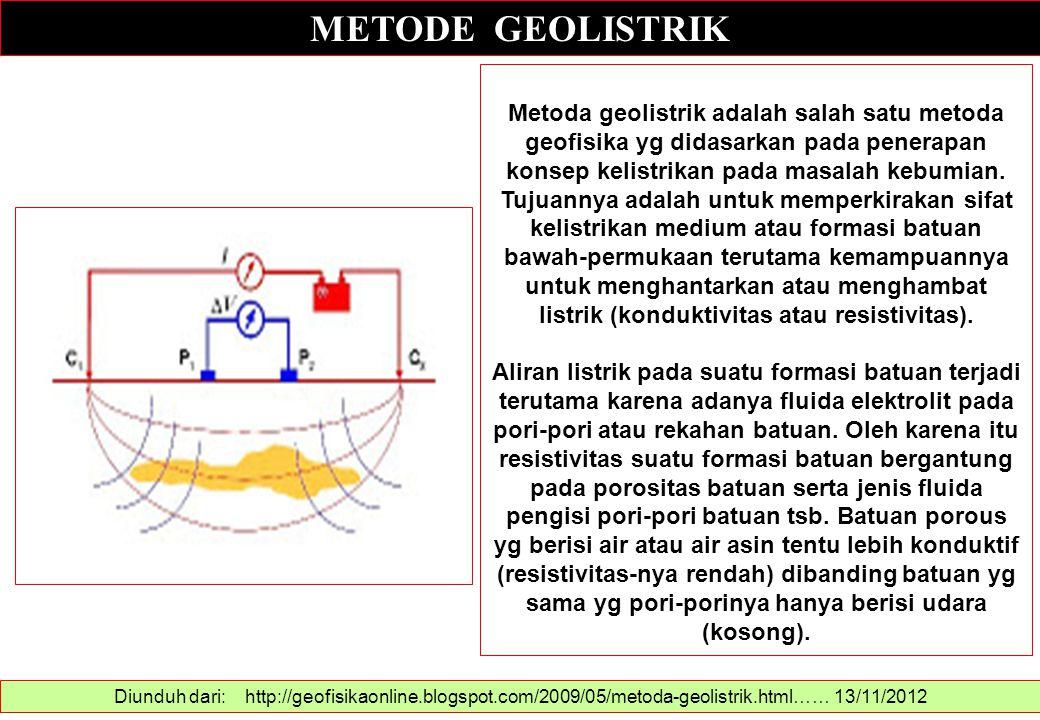 METODE GEOLISTRIK Diunduh dari: http://geofisikaonline.blogspot.com/2009/05/metoda-geolistrik.html…… 13/11/2012 Metoda geolistrik adalah salah satu me