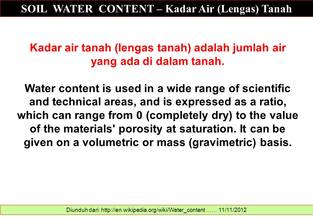 Diunduh dari: http://www.engineeringtoolbox.com/soil-water-content-d_1643.html …… 11/11/2012 The water content in soil is also known as moisture content and can be expressed as w = 100 M w /M s Where: w = moisture content (%) M w = mass of water in soil (kg, lb) M s = dry mass of soil (kg, lb) The water content test according ASTM D 2216-92 consists of determining the mass of the wet soil specimen and then drying the soil in an oven 12 - 16 hours at a temperature of 110 o C.