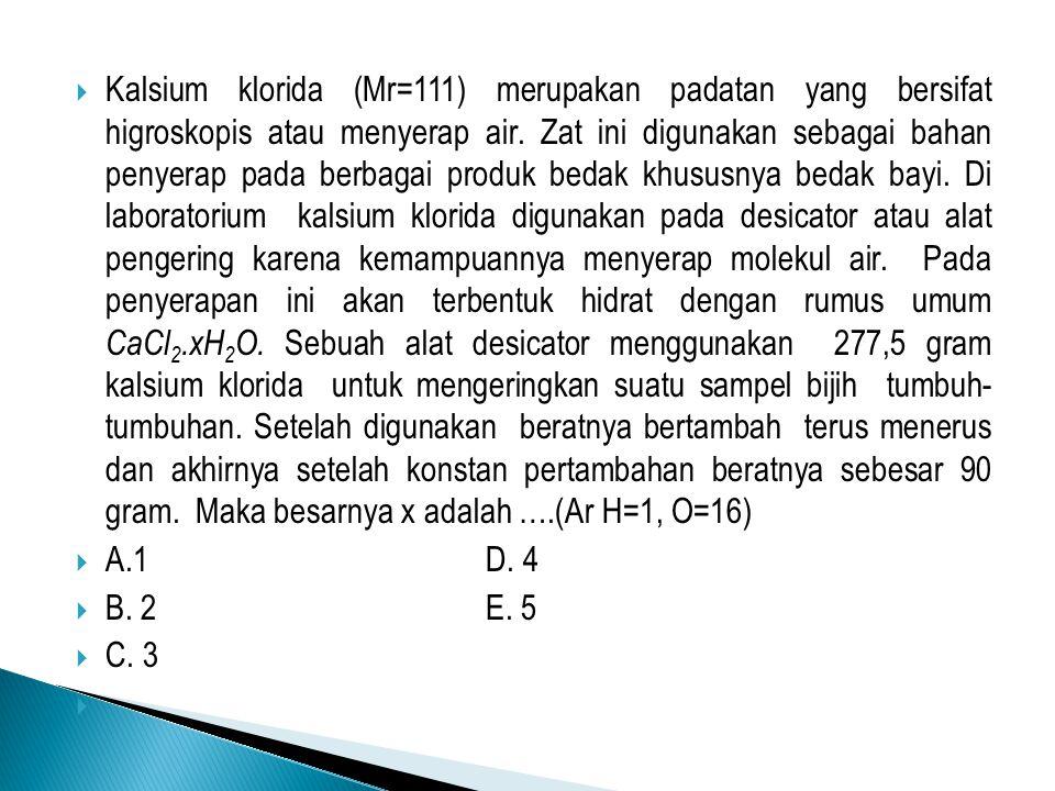  Kalsium klorida (Mr=111) merupakan padatan yang bersifat higroskopis atau menyerap air. Zat ini digunakan sebagai bahan penyerap pada berbagai produ