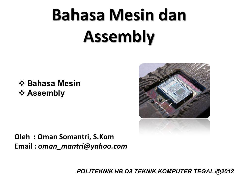Bahasa Mesin dan Assembly Oleh : Oman Somantri, S.Kom Email : oman_mantri@yahoo.com POLITEKNIK HB D3 TEKNIK KOMPUTER TEGAL @2012  Bahasa Mesin  Asse