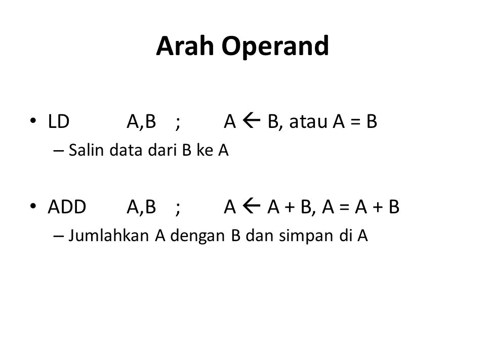 Arah Operand LDA,B;A  B, atau A = B – Salin data dari B ke A ADDA,B;A  A + B, A = A + B – Jumlahkan A dengan B dan simpan di A